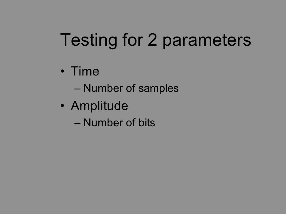 Testing for 2 parameters Time –Number of samples Amplitude –Number of bits