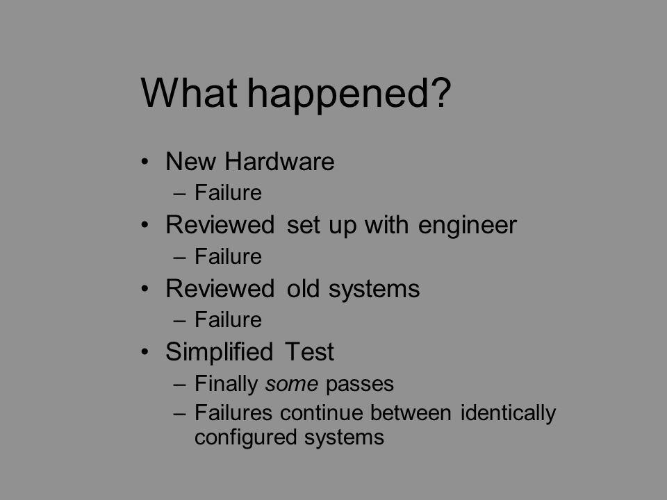 What happened? New Hardware –Failure Reviewed set up with engineer –Failure Reviewed old systems –Failure Simplified Test –Finally some passes –Failur