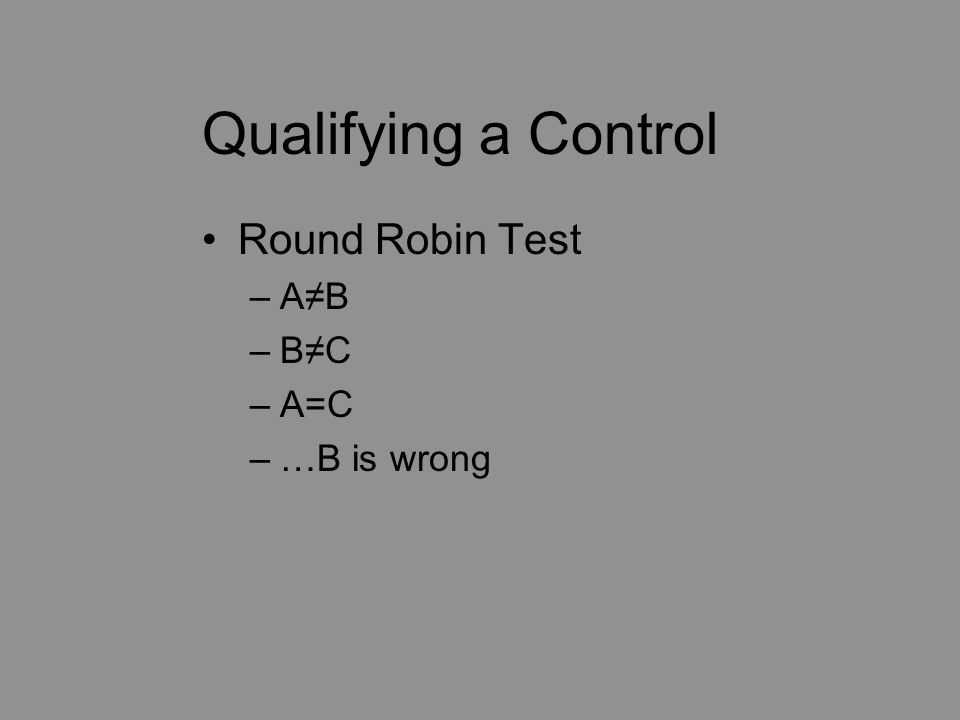 Qualifying a Control Round Robin Test –A≠B –B≠C –A=C –…B is wrong