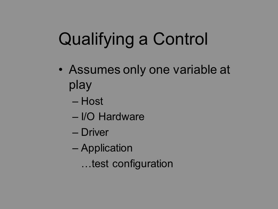 Qualifying a Control Assumes only one variable at play –Host –I/O Hardware –Driver –Application …test configuration