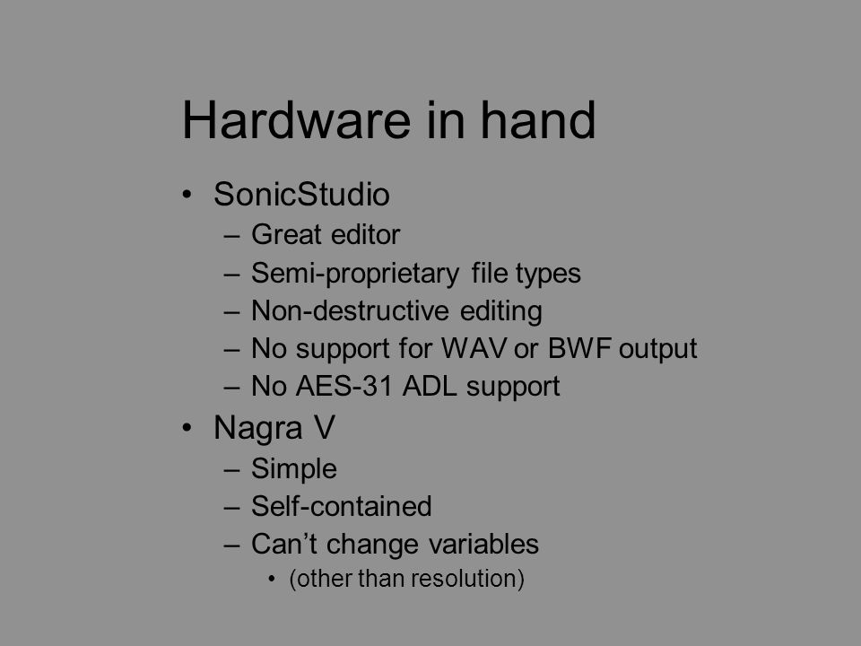 Hardware in hand SonicStudio –Great editor –Semi-proprietary file types –Non-destructive editing –No support for WAV or BWF output –No AES-31 ADL supp