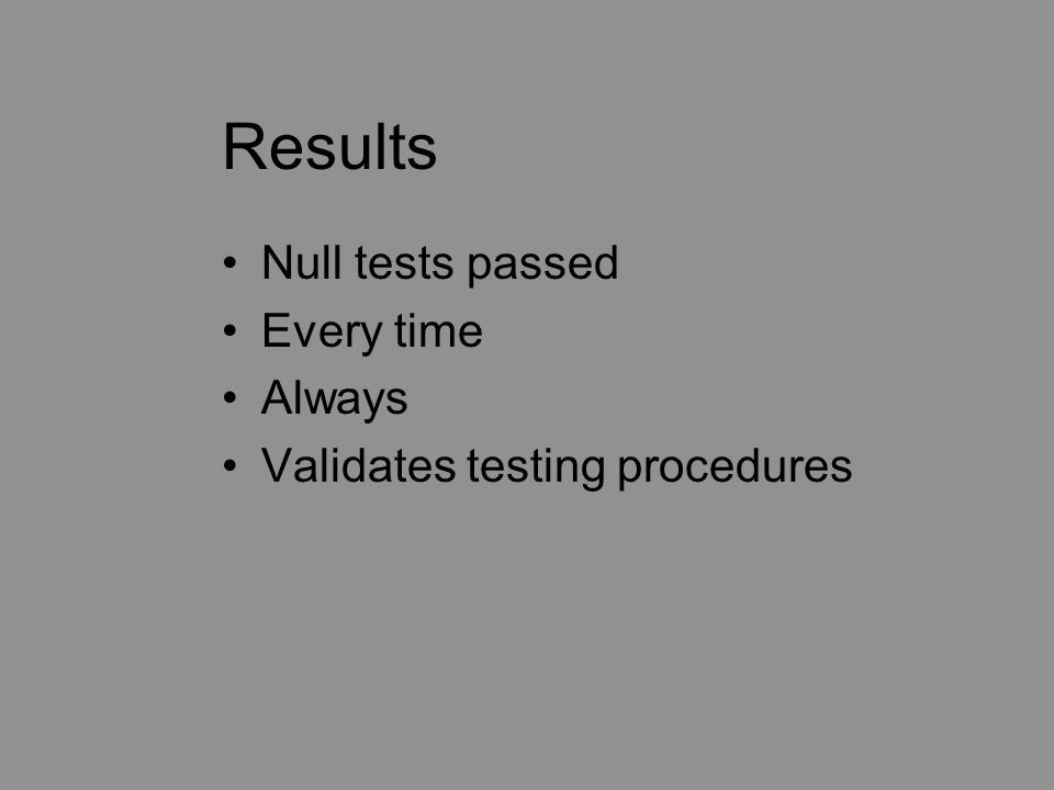 Results Null tests passed Every time Always Validates testing procedures