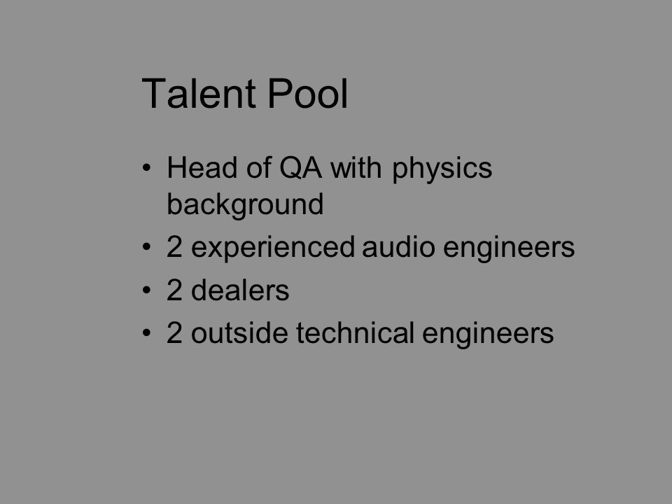 Talent Pool Head of QA with physics background 2 experienced audio engineers 2 dealers 2 outside technical engineers