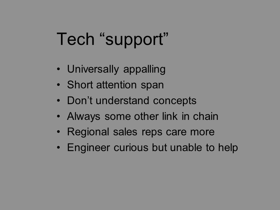 "Tech ""support"" Universally appalling Short attention span Don't understand concepts Always some other link in chain Regional sales reps care more Engi"