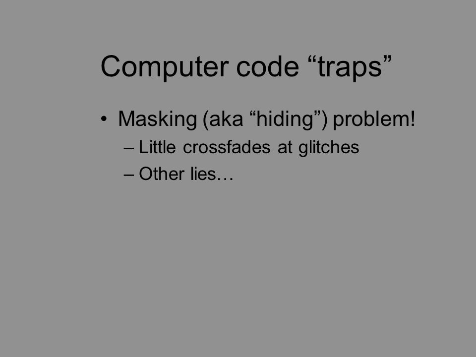 Computer code traps Masking (aka hiding ) problem! –Little crossfades at glitches –Other lies…