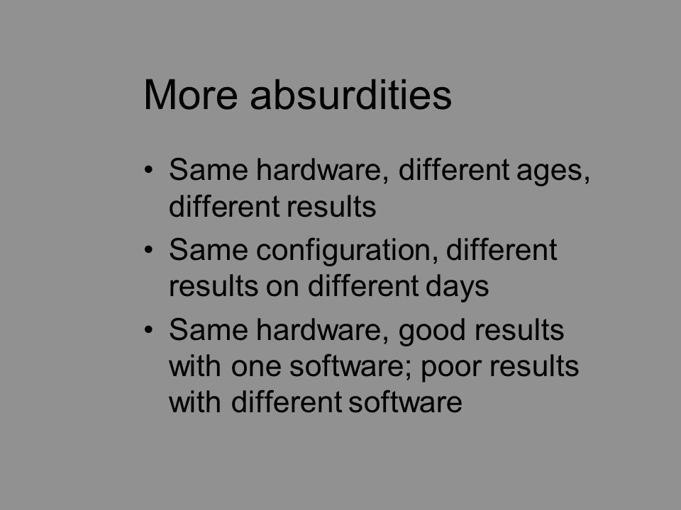 More absurdities Same hardware, different ages, different results Same configuration, different results on different days Same hardware, good results with one software; poor results with different software