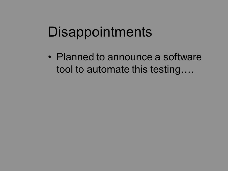 Disappointments Planned to announce a software tool to automate this testing….