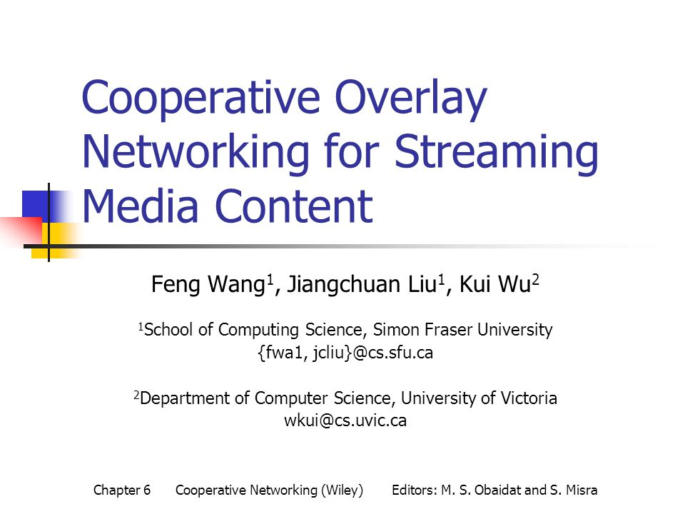 Cooperative Overlay Networking for Streaming Media Content Feng Wang 1, Jiangchuan Liu 1, Kui Wu 2 1 School of Computing Science, Simon Fraser University {fwa1, jcliu}@cs.sfu.ca 2 Department of Computer Science, University of Victoria wkui@cs.uvic.ca Chapter 6 Cooperative Networking (Wiley) Editors: M.