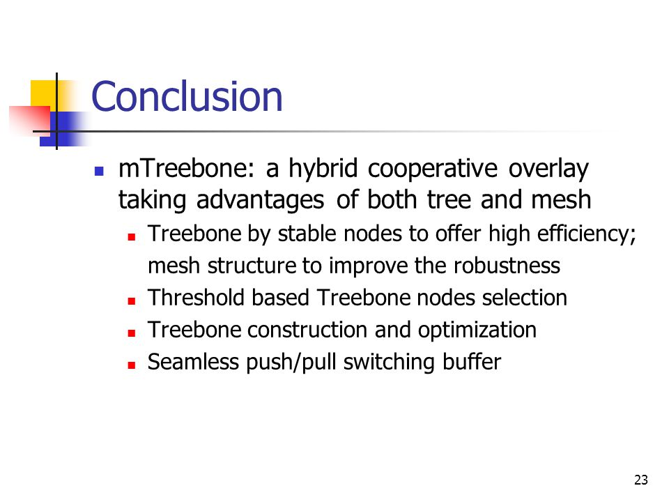 23 Conclusion mTreebone: a hybrid cooperative overlay taking advantages of both tree and mesh Treebone by stable nodes to offer high efficiency; mesh structure to improve the robustness Threshold based Treebone nodes selection Treebone construction and optimization Seamless push/pull switching buffer