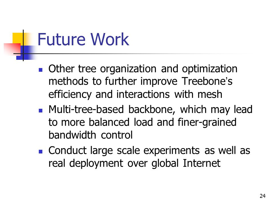 24 Future Work Other tree organization and optimization methods to further improve Treebone ' s efficiency and interactions with mesh Multi-tree-based backbone, which may lead to more balanced load and finer-grained bandwidth control Conduct large scale experiments as well as real deployment over global Internet