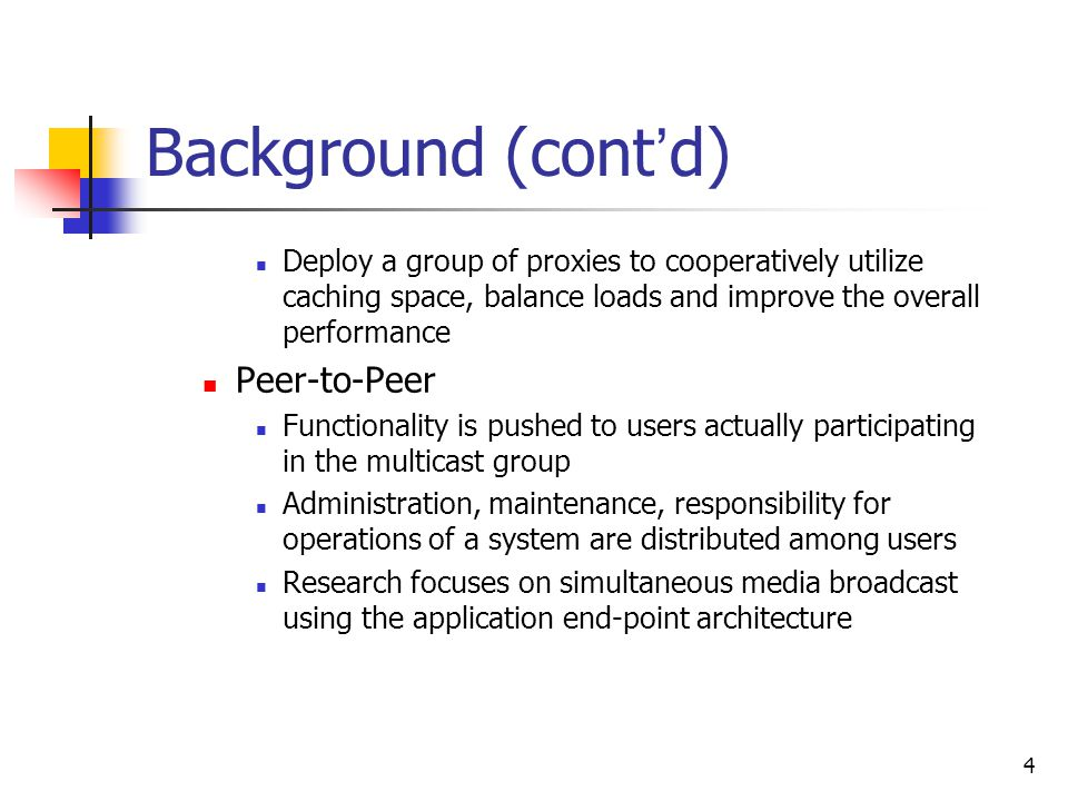 4 Background (cont ' d) Deploy a group of proxies to cooperatively utilize caching space, balance loads and improve the overall performance Peer-to-Peer Functionality is pushed to users actually participating in the multicast group Administration, maintenance, responsibility for operations of a system are distributed among users Research focuses on simultaneous media broadcast using the application end-point architecture