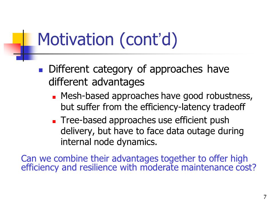 7 Motivation (cont ' d) Different category of approaches have different advantages Mesh-based approaches have good robustness, but suffer from the efficiency-latency tradeoff Tree-based approaches use efficient push delivery, but have to face data outage during internal node dynamics.