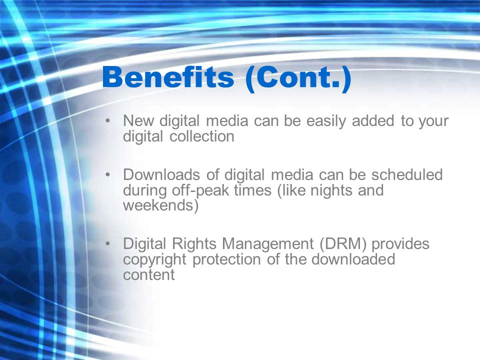 Benefits (Cont.) New digital media can be easily added to your digital collection Downloads of digital media can be scheduled during off-peak times (like nights and weekends) Digital Rights Management (DRM) provides copyright protection of the downloaded content
