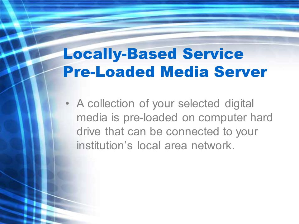 Locally-Based Service Pre-Loaded Media Server A collection of your selected digital media is pre-loaded on computer hard drive that can be connected to your institution's local area network.