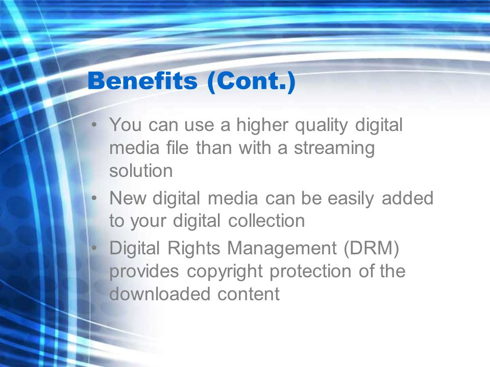 Benefits (Cont.) You can use a higher quality digital media file than with a streaming solution New digital media can be easily added to your digital collection Digital Rights Management (DRM) provides copyright protection of the downloaded content