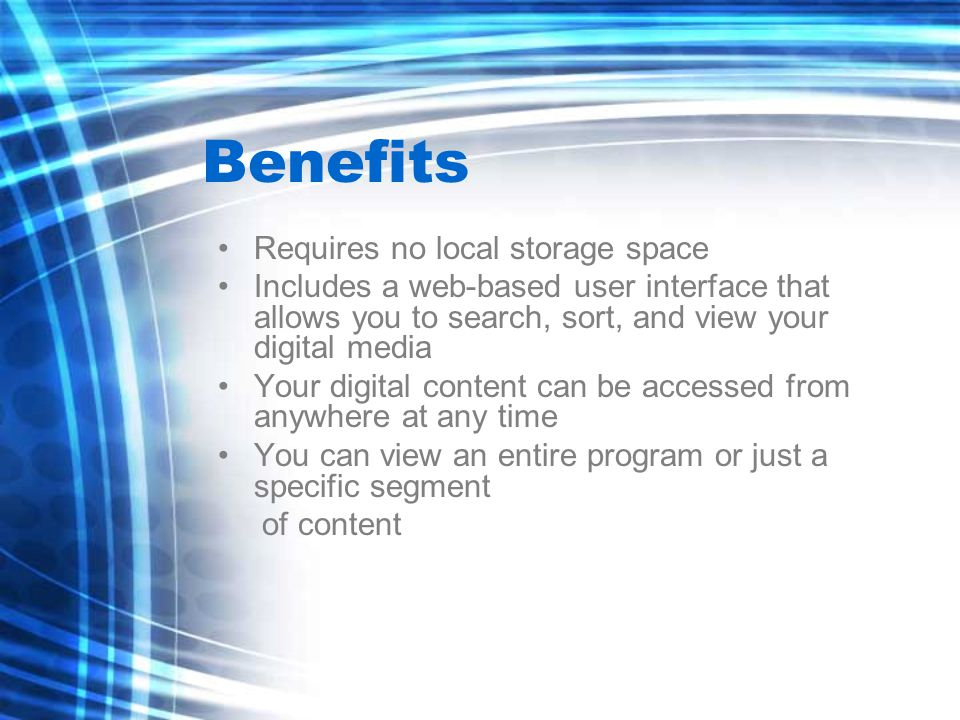 Requires no local storage space Includes a web-based user interface that allows you to search, sort, and view your digital media Your digital content can be accessed from anywhere at any time You can view an entire program or just a specific segment of content Benefits