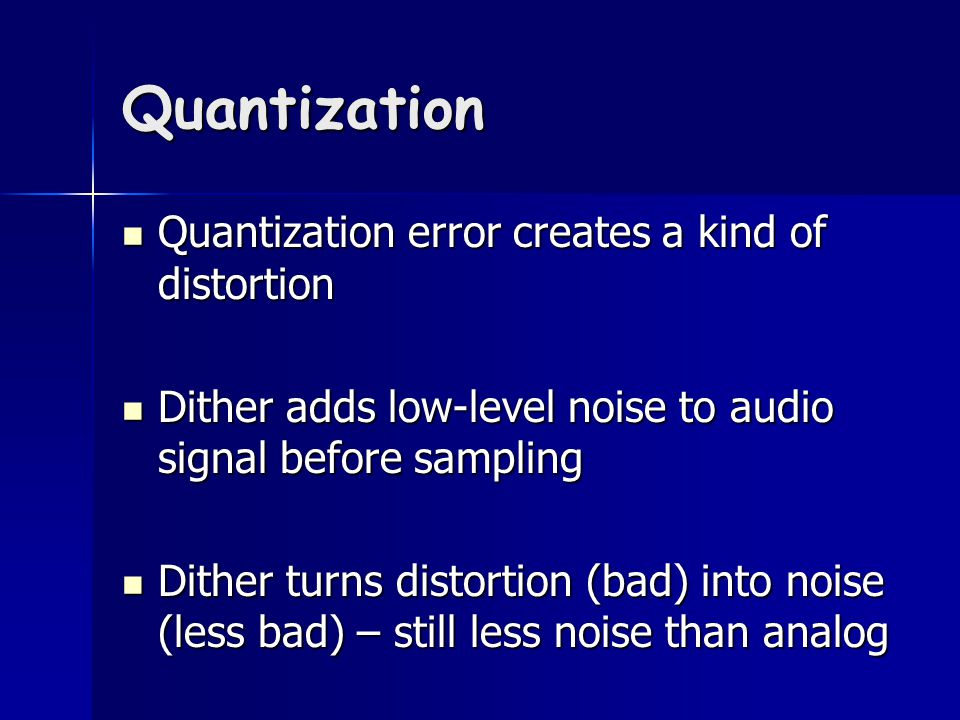 Quantization Quantization error creates a kind of distortion Quantization error creates a kind of distortion Dither adds low-level noise to audio signal before sampling Dither adds low-level noise to audio signal before sampling Dither turns distortion (bad) into noise (less bad) – still less noise than analog Dither turns distortion (bad) into noise (less bad) – still less noise than analog