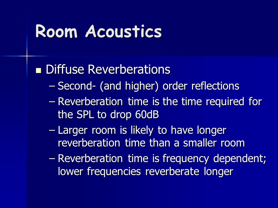 Room Acoustics Diffuse Reverberations Diffuse Reverberations –Second- (and higher) order reflections –Reverberation time is the time required for the SPL to drop 60dB –Larger room is likely to have longer reverberation time than a smaller room –Reverberation time is frequency dependent; lower frequencies reverberate longer