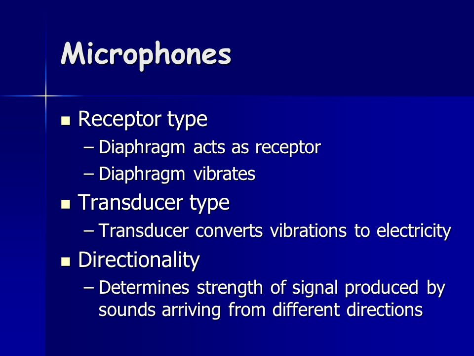 Microphones Receptor type Receptor type –Diaphragm acts as receptor –Diaphragm vibrates Transducer type Transducer type –Transducer converts vibrations to electricity Directionality Directionality –Determines strength of signal produced by sounds arriving from different directions