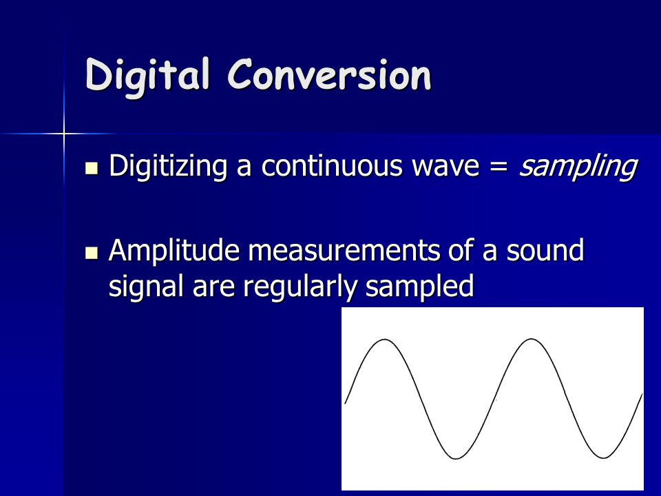 Digital Conversion Digitizing a continuous wave = sampling Digitizing a continuous wave = sampling Amplitude measurements of a sound signal are regularly sampled Amplitude measurements of a sound signal are regularly sampled