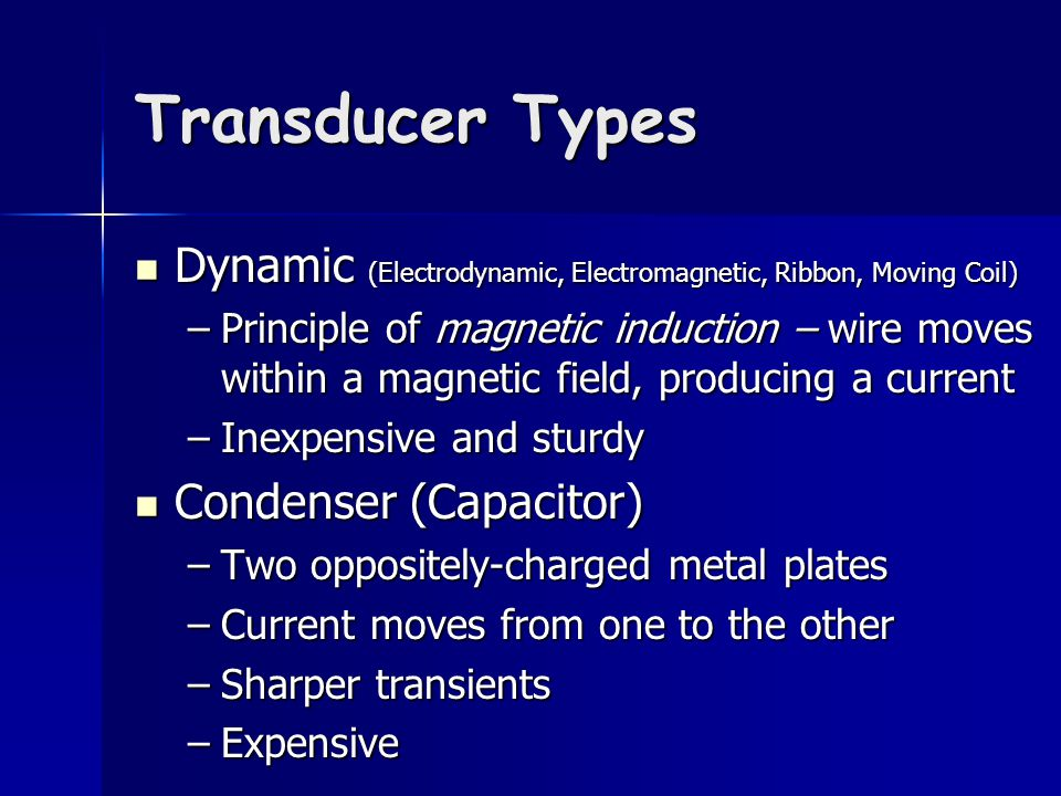 Transducer Types Dynamic (Electrodynamic, Electromagnetic, Ribbon, Moving Coil) Dynamic (Electrodynamic, Electromagnetic, Ribbon, Moving Coil) –Principle of magnetic induction – wire moves within a magnetic field, producing a current –Inexpensive and sturdy Condenser (Capacitor) Condenser (Capacitor) –Two oppositely-charged metal plates –Current moves from one to the other –Sharper transients –Expensive
