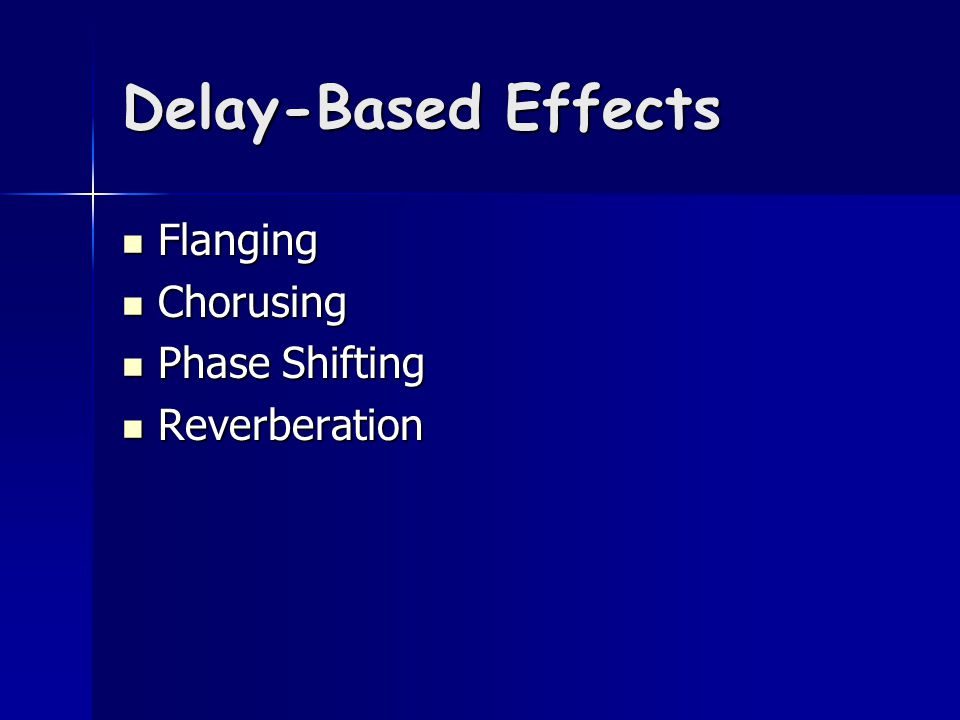 Delay-Based Effects Flanging Flanging Chorusing Chorusing Phase Shifting Phase Shifting Reverberation Reverberation