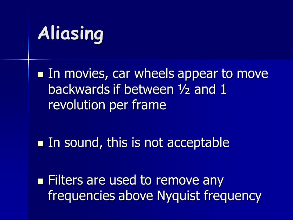 Aliasing In movies, car wheels appear to move backwards if between ½ and 1 revolution per frame In movies, car wheels appear to move backwards if between ½ and 1 revolution per frame In sound, this is not acceptable In sound, this is not acceptable Filters are used to remove any frequencies above Nyquist frequency Filters are used to remove any frequencies above Nyquist frequency