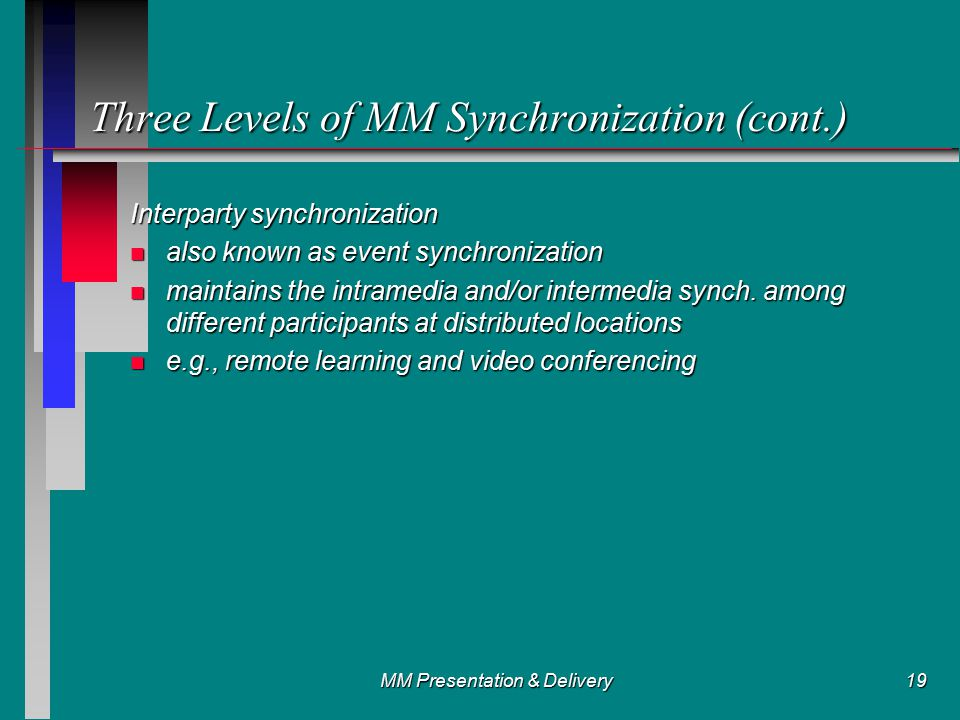 MM Presentation & Delivery19 Three Levels of MM Synchronization (cont.) Interparty synchronization n also known as event synchronization n maintains the intramedia and/or intermedia synch.