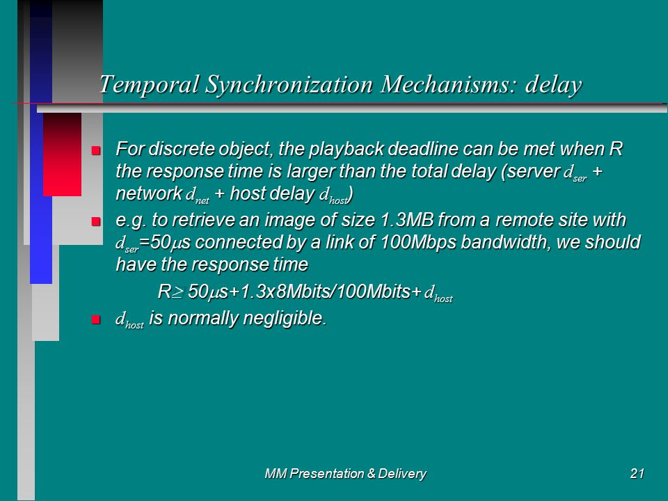 MM Presentation & Delivery21 Temporal Synchronization Mechanisms: delay For discrete object, the playback deadline can be met when R the response time is larger than the total delay (server d ser + network d net + host delay d host ) For discrete object, the playback deadline can be met when R the response time is larger than the total delay (server d ser + network d net + host delay d host ) e.g.