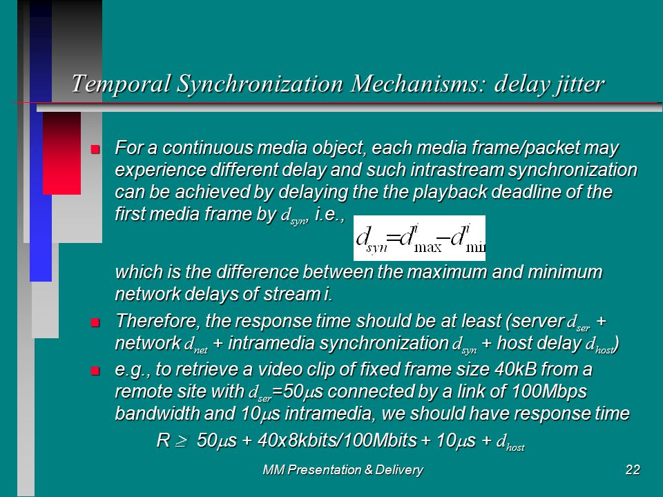 MM Presentation & Delivery22 Temporal Synchronization Mechanisms: delay jitter For a continuous media object, each media frame/packet may experience different delay and such intrastream synchronization can be achieved by delaying the the playback deadline of the first media frame by d syn, i.e., For a continuous media object, each media frame/packet may experience different delay and such intrastream synchronization can be achieved by delaying the the playback deadline of the first media frame by d syn, i.e., which is the difference between the maximum and minimum network delays of stream i.