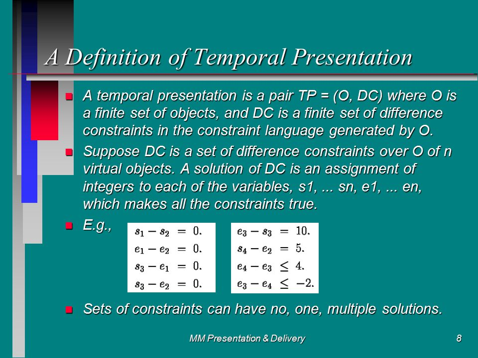 MM Presentation & Delivery9 n Possible solutions: n A temporal presentation TP = (O, DC) is feasible iff the set, DC, of difference constraints, has a solution , I.e., a feasible schedule for TP.