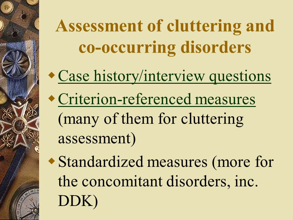 Assessment of cluttering and co-occurring disorders  Case history/interview questions Case history/interview questions  Criterion-referenced measures (many of them for cluttering assessment) Criterion-referenced measures  Standardized measures (more for the concomitant disorders, inc.