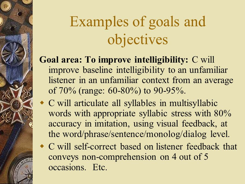 Examples of goals and objectives Goal area: To improve intelligibility: C will improve baseline intelligibility to an unfamiliar listener in an unfamiliar context from an average of 70% (range: 60-80%) to 90-95%.