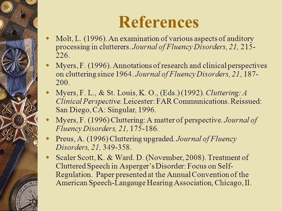 References  Molt, L. (1996). An examination of various aspects of auditory processing in clutterers. Journal of Fluency Disorders, 21, 215- 226.  My