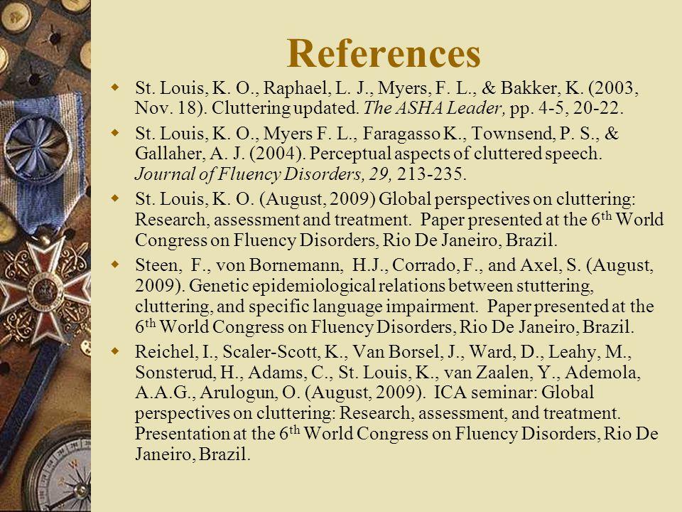 References  St. Louis, K. O., Raphael, L. J., Myers, F. L., & Bakker, K. (2003, Nov. 18). Cluttering updated. The ASHA Leader, pp. 4-5, 20-22.  St.