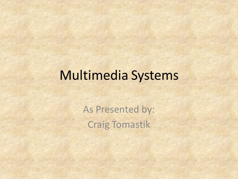 Multimedia Systems As Presented by: Craig Tomastik