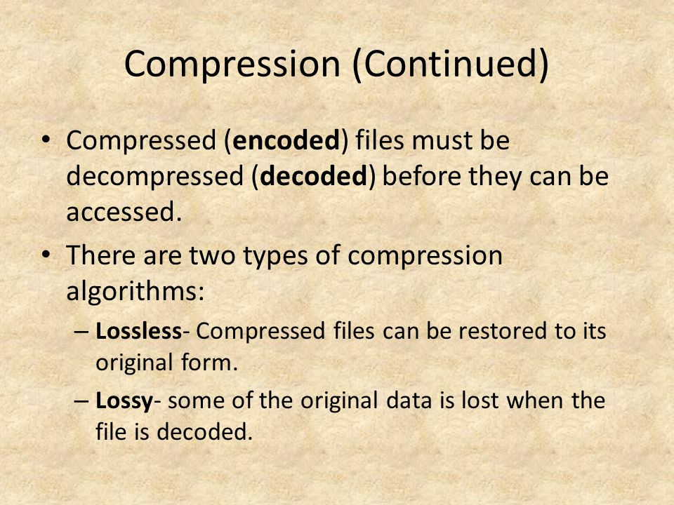 Compression (Continued) Compressed (encoded) files must be decompressed (decoded) before they can be accessed.