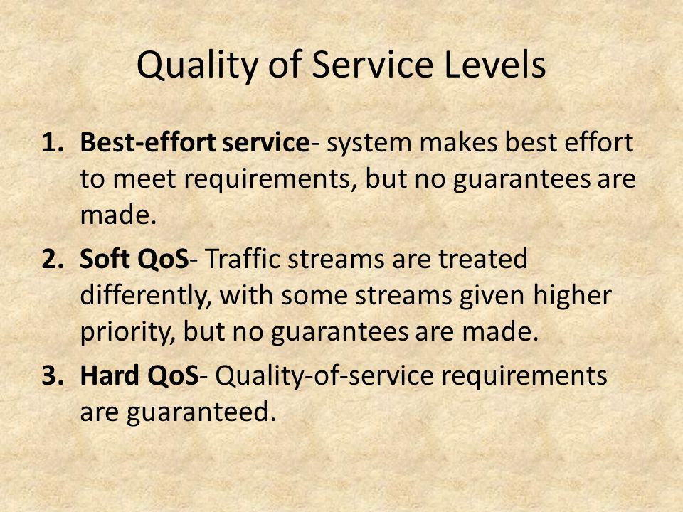 Quality of Service Levels 1.Best-effort service- system makes best effort to meet requirements, but no guarantees are made.