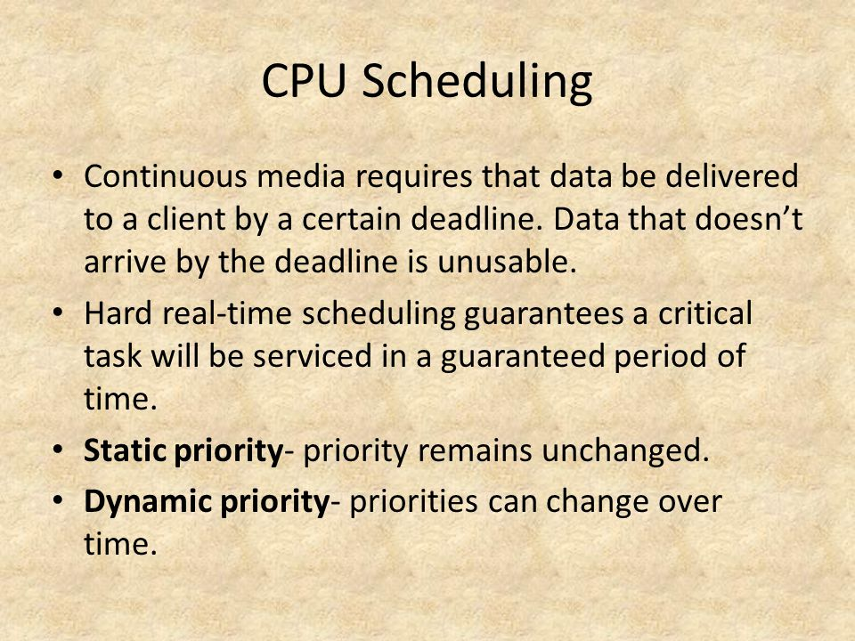 CPU Scheduling Continuous media requires that data be delivered to a client by a certain deadline.