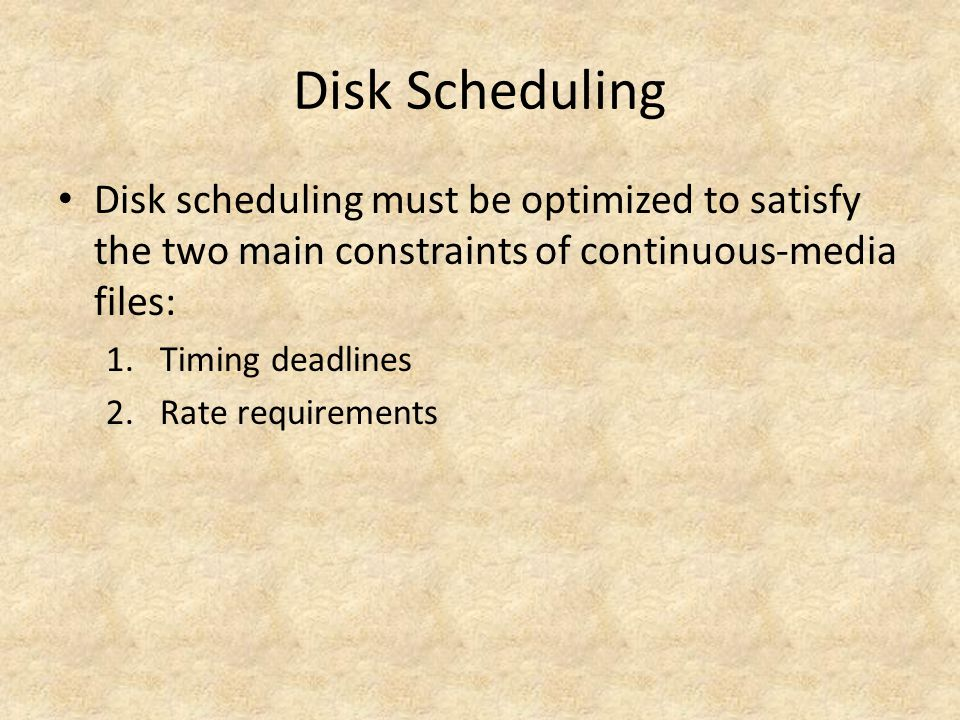 Disk Scheduling Disk scheduling must be optimized to satisfy the two main constraints of continuous-media files: 1.Timing deadlines 2.Rate requirements