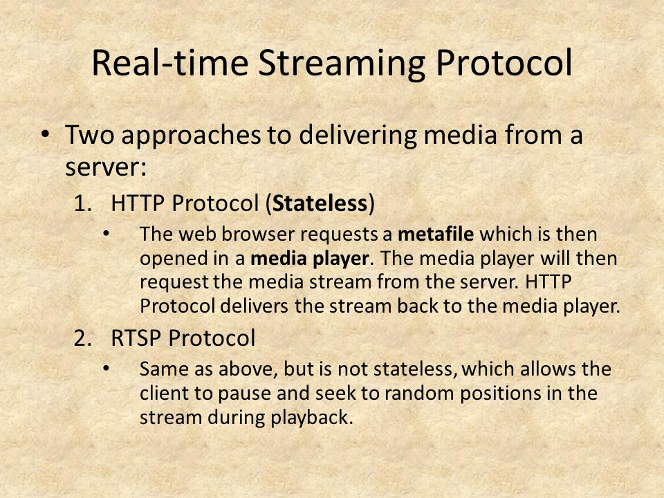 Real-time Streaming Protocol Two approaches to delivering media from a server: 1.HTTP Protocol (Stateless) The web browser requests a metafile which is then opened in a media player.