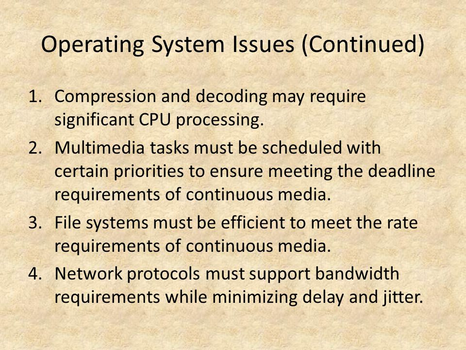 Operating System Issues (Continued) 1.Compression and decoding may require significant CPU processing.