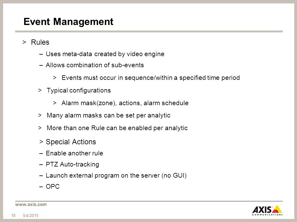 www.axis.com Event Management >Rules –Uses meta-data created by video engine –Allows combination of sub-events >Events must occur in sequence/within a specified time period >Typical configurations >Alarm mask(zone), actions, alarm schedule >Many alarm masks can be set per analytic >More than one Rule can be enabled per analytic >Special Actions –Enable another rule –PTZ Auto-tracking –Launch external program on the server (no GUI) –OPC 5/4/2015 18