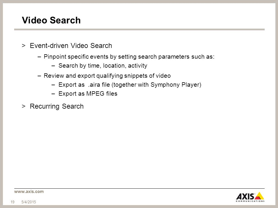 www.axis.com Video Search >Event-driven Video Search –Pinpoint specific events by setting search parameters such as: –Search by time, location, activity –Review and export qualifying snippets of video –Export as.aira file (together with Symphony Player) –Export as MPEG files >Recurring Search 5/4/2015 19
