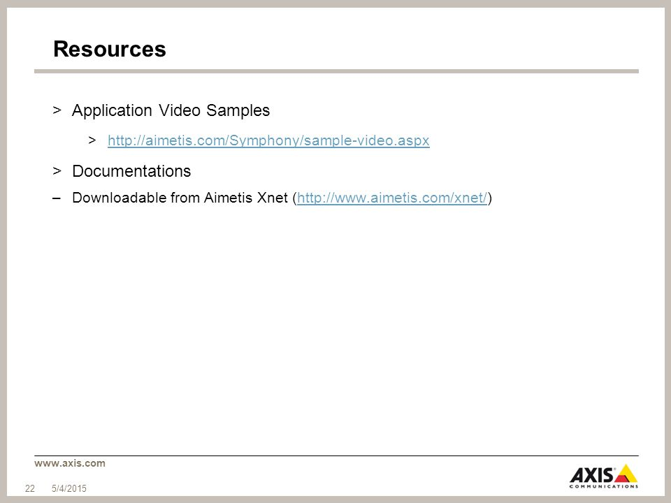 www.axis.com Resources >Application Video Samples >http://aimetis.com/Symphony/sample-video.aspxhttp://aimetis.com/Symphony/sample-video.aspx >Documentations –Downloadable from Aimetis Xnet (http://www.aimetis.com/xnet/)http://www.aimetis.com/xnet/ 5/4/2015 22