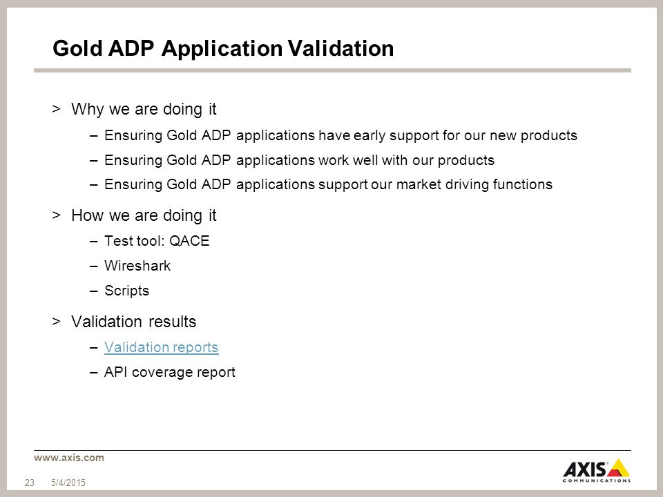 www.axis.com Gold ADP Application Validation >Why we are doing it –Ensuring Gold ADP applications have early support for our new products –Ensuring Gold ADP applications work well with our products –Ensuring Gold ADP applications support our market driving functions >How we are doing it –Test tool: QACE –Wireshark –Scripts >Validation results –Validation reportsValidation reports –API coverage report 5/4/2015 23