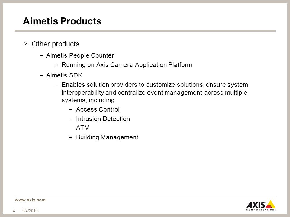 www.axis.com Aimetis Products >Other products –Aimetis People Counter –Running on Axis Camera Application Platform –Aimetis SDK –Enables solution prov