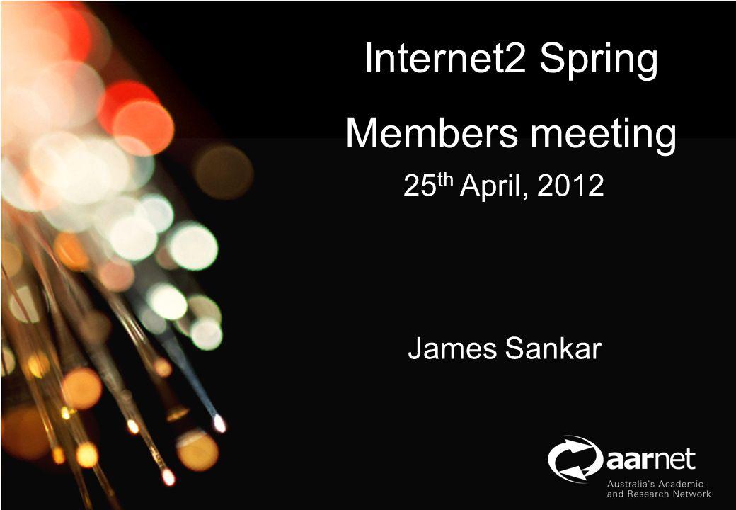 AARNet Copyright 2012 Network Operations Internet2 Spring Members meeting 25 th April, 2012 James Sankar