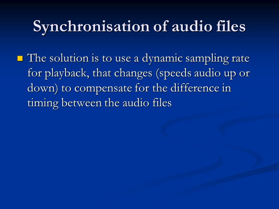 Synchronisation of audio files The solution is to use a dynamic sampling rate for playback, that changes (speeds audio up or down) to compensate for t