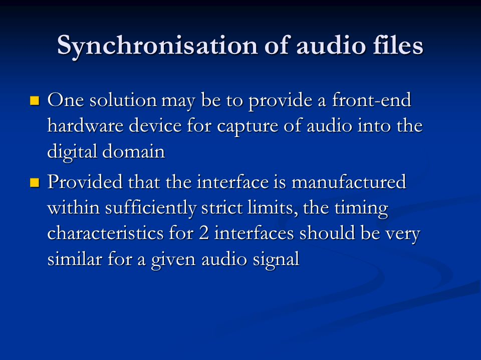 Synchronisation of audio files One solution may be to provide a front-end hardware device for capture of audio into the digital domain One solution ma